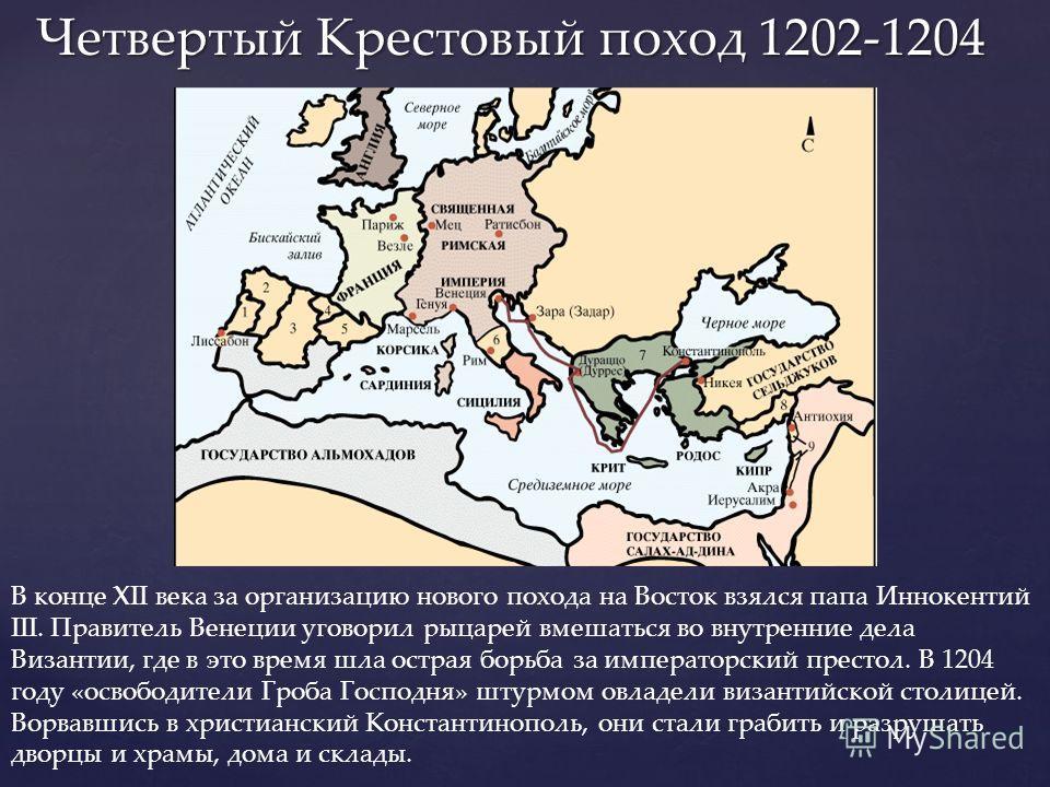 Четвертый Крестовый поход 1202-1204 Четвертый Крестовый поход 1202-1204 В конце XII века за организацию нового похода на Восток взялся папа Иннокентий III. Правитель Венеции уговорил рыцарей вмешаться во внутренние дела Византии, где в это время шла