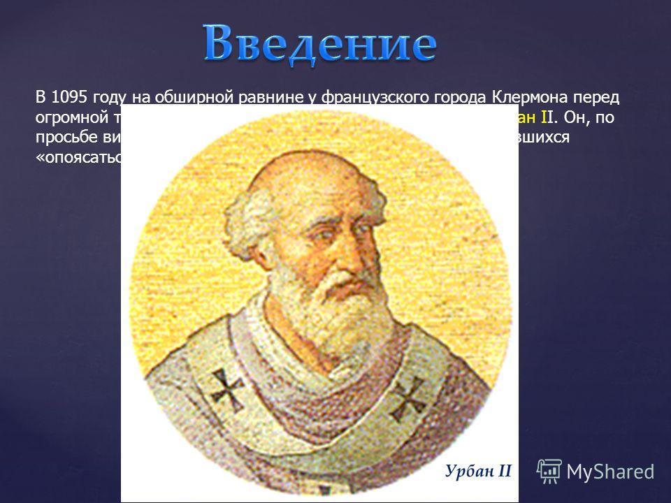 В 1095 году на обширной равнине у французского города Клермона перед огромной толпой народа выступил с речью папа римский Урбан II. Он, по просьбе византийского императора Алексея I, призвал собравшихся «опоясаться мечом» и двинуться в Палестину.