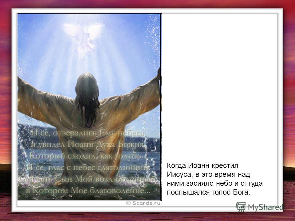Когда Иоанн крестил Иисуса, в это время над ними засияло небо и оттуда послышался голос Бога: