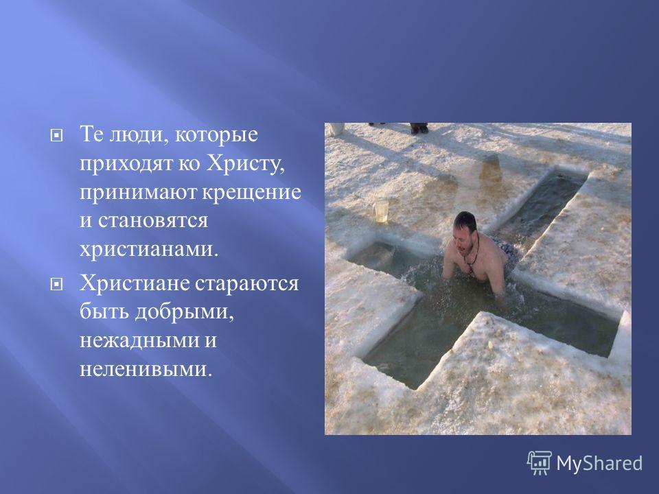 Те люди, которые приходят ко Христу, принимают крещение и становятся христианами. Христиане стараются быть добрыми, нежадными и неленивыми.