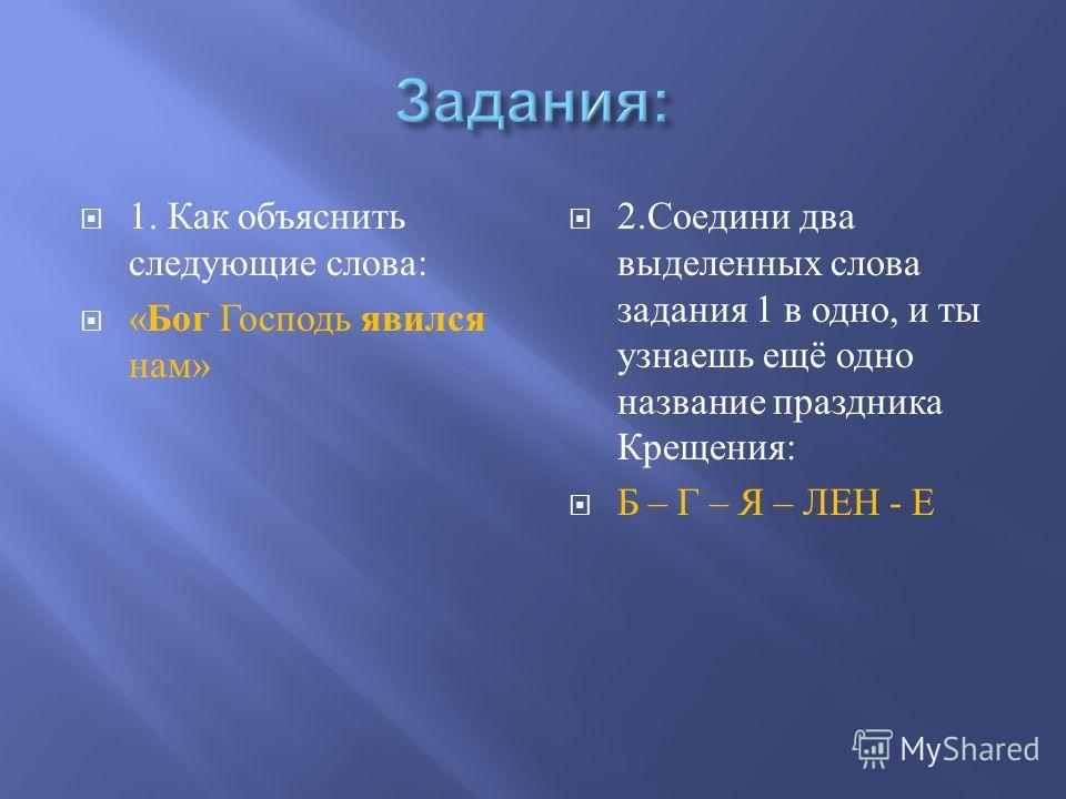 1. Как объяснить следующие слова : « Бог Господь явился нам » 2. Соедини два выделенных слова задания 1 в одно, и ты узнаешь ещё одно название праздника Крещения : Б – Г – Я – ЛЕН - Е