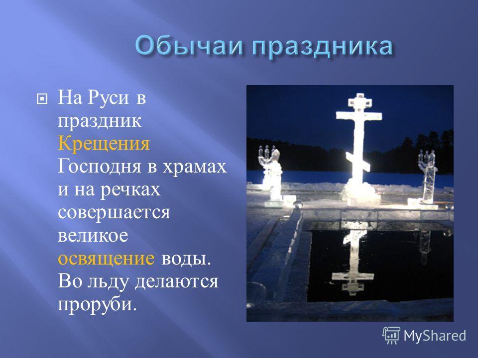 На Руси в праздник Крещения Господня в храмах и на речках совершается великое освящение воды. Во льду делаются проруби.