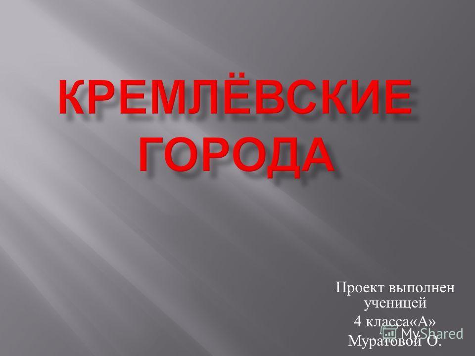 Проект выполнен ученицей 4 класса « А » Муратовой О.