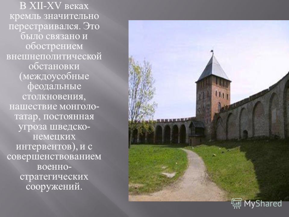 В XII-XV веках кремль значительно перестраивался. Это было связано и обострением внешнеполитической обстановки ( междоусобные феодальные столкновения, нашествие монголо - татар, постоянная угроза шведско - немецких интервентов ), и с совершенствовани