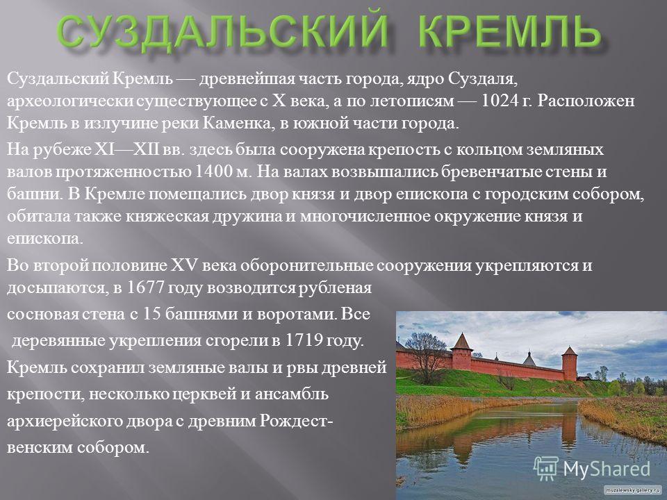 Суздальский Кремль древнейшая часть города, ядро Суздаля, археологически существующее с X века, а по летописям 1024 г. Расположен Кремль в излучине реки Каменка, в южной части города. На рубеже XIXII вв. здесь была сооружена крепость с кольцом землян