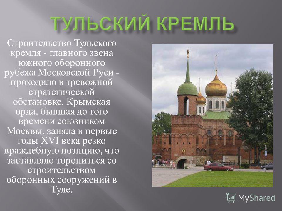 Строительство Тульского кремля - главного звена южного оборонного рубежа Московской Руси - проходило в тревожной стратегической обстановке. Крымская орда, бывшая до того времени союзником Москвы, заняла в первые годы XVI века резко враждебную позицию