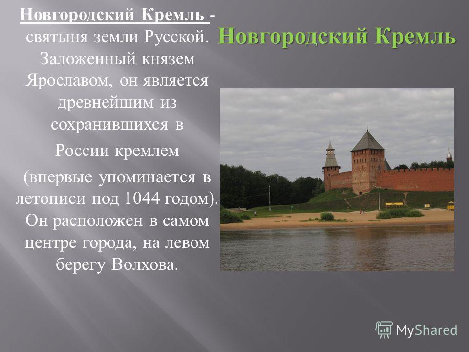 Новгородский Кремль - святыня земли Русской. Заложенный князем Ярославом, он является древнейшим из сохранившихся в России кремлем ( впервые упоминается в летописи под 1044 годом ). Он расположен в самом центре города, на левом берегу Волхова. Новгор