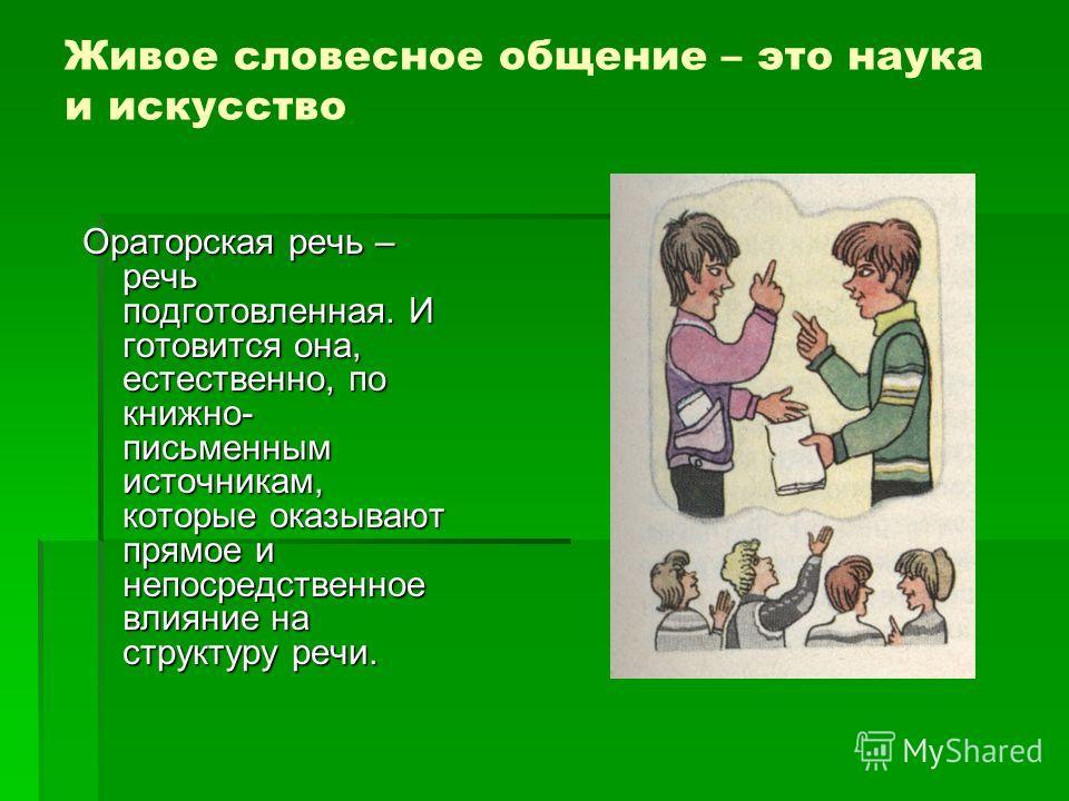Живое словесное общение – это наука и искусство Ораторская речь – речь подготовленная. И готовится она, естественно, по книжно- письменным источникам, которые оказывают прямое и непосредственное влияние на структуру речи.