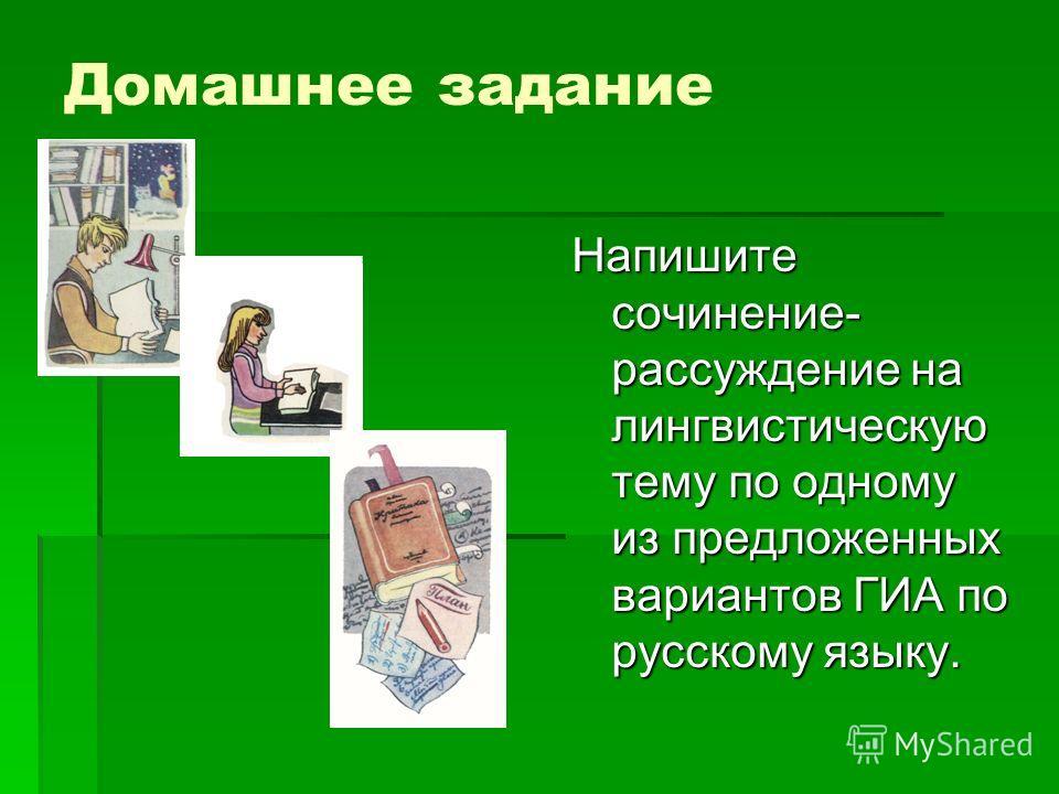 Домашнее задание Напишите сочинение- рассуждение на лингвистическую тему по одному из предложенных вариантов ГИА по русскому языку.