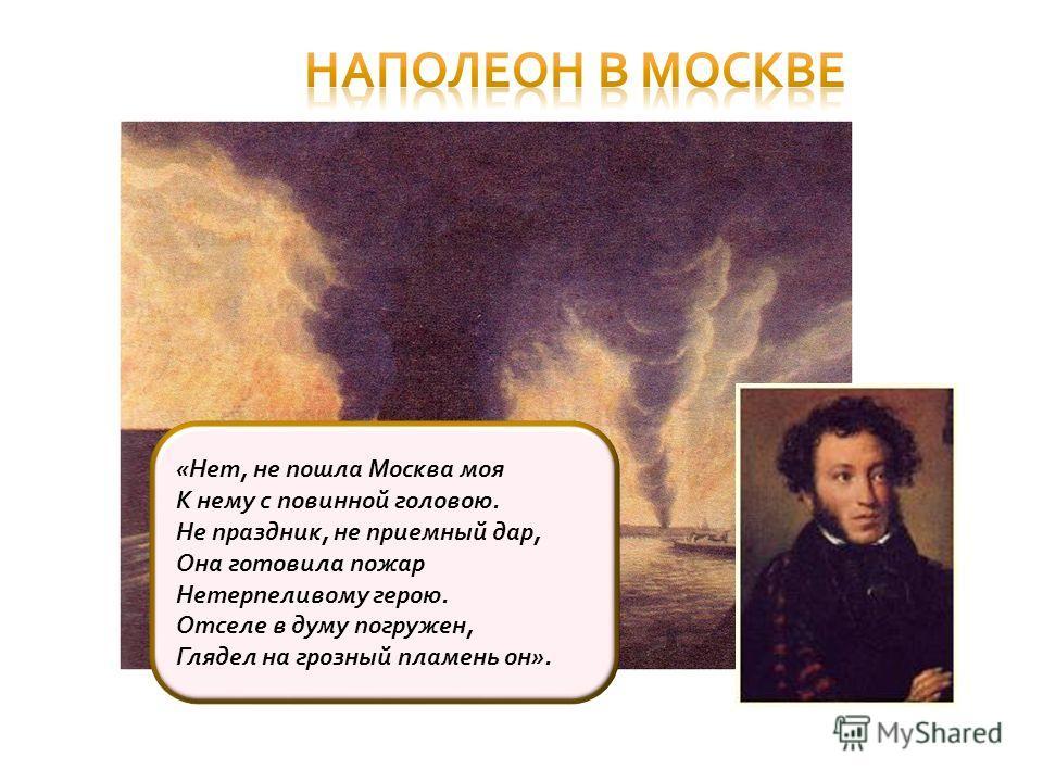 «Нет, не пошла Москва моя К нему с повинной головою. Не праздник, не приемный дар, Она готовила пожар Нетерпеливому герою. Отселе в думу погружен, Глядел на грозный пламень он».