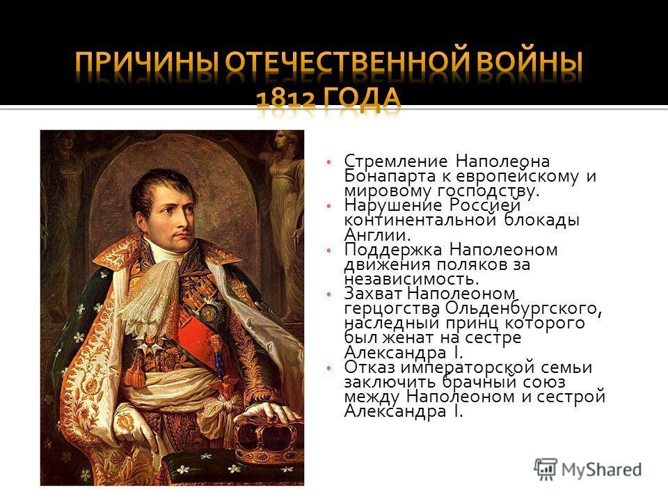 Стремление Наполеона Бонапарта к европейскому и мировому господству. Нарушение Россией континентальной блокады Англии. Поддержка Наполеоном движения поляков за независимость. Захват Наполеоном герцогства Ольденбургского, наследный принц которого был
