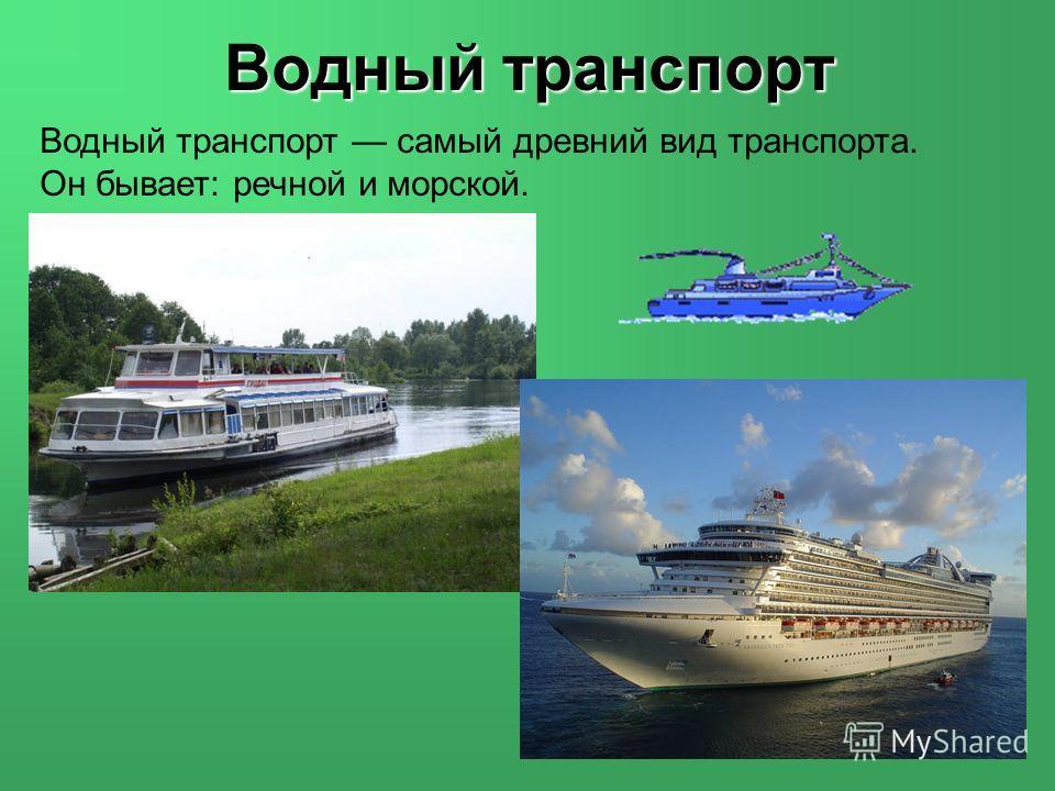 Водный транспорт самый древний вид транспорта. Он бывает: речной и морской. Водный транспорт