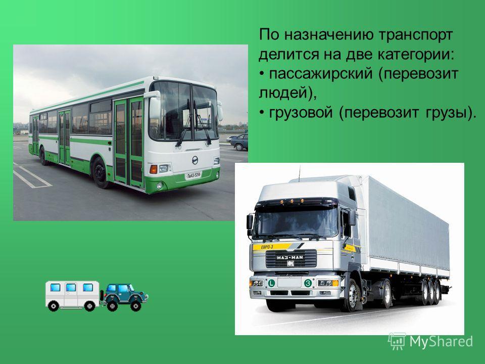 По назначению транспорт делится на две категории: пассажирский (перевозит людей), грузовой (перевозит грузы).