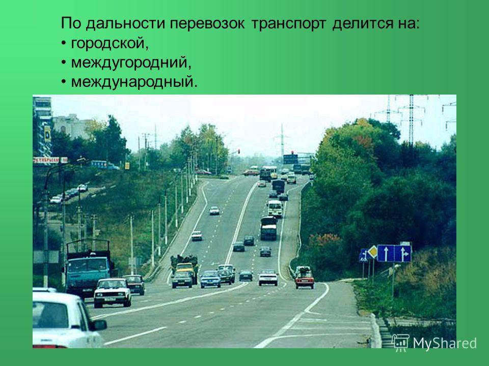 По дальности перевозок транспорт делится на: городской, междугородний, международный.