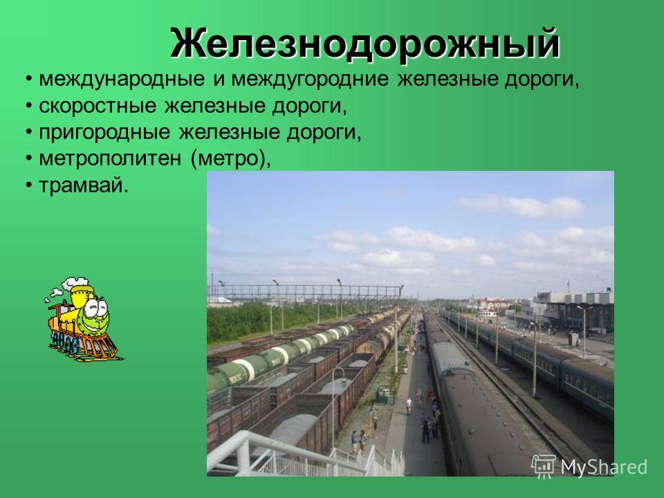 Железнодорожный международные и междугородние железные дороги, скоростные железные дороги, пригородные железные дороги, метрополитен (метро), трамвай.