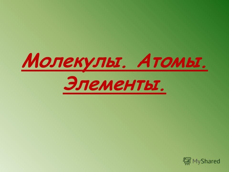 Молекулы. Атомы. Элементы.