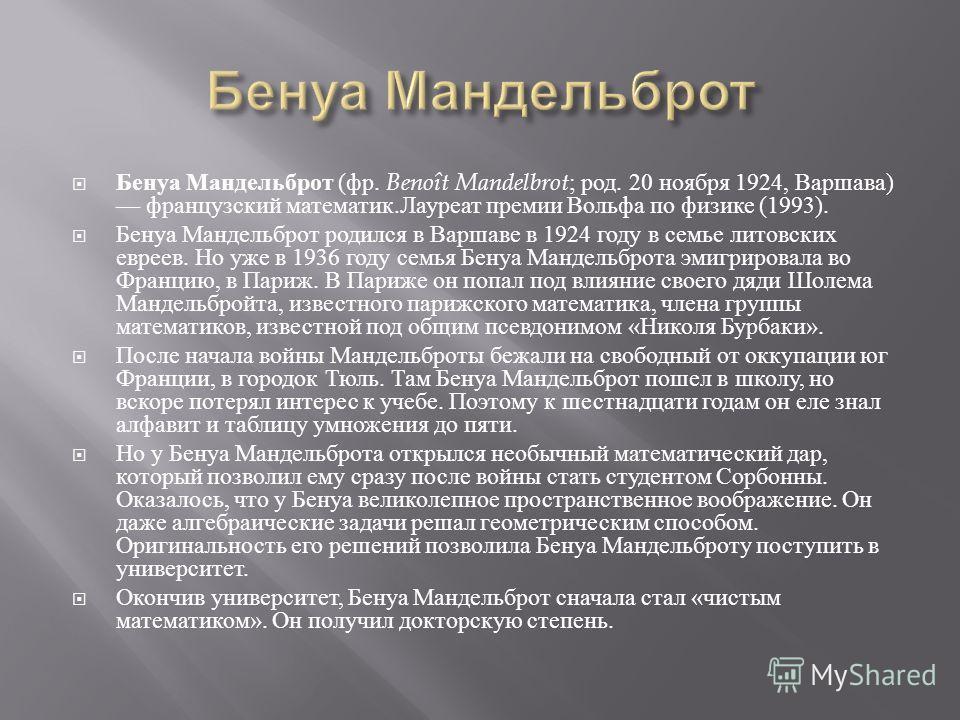 Бенуа Мандельброт ( фр. Benoît Mandelbrot ; род. 20 ноября 1924, Варшава ) французский математик. Лауреат премии Вольфа по физике (1993). Бенуа М a ндельброт родился в Варшаве в 1924 году в семье литовских евреев. Но уже в 1936 году семья Бенуа Манде