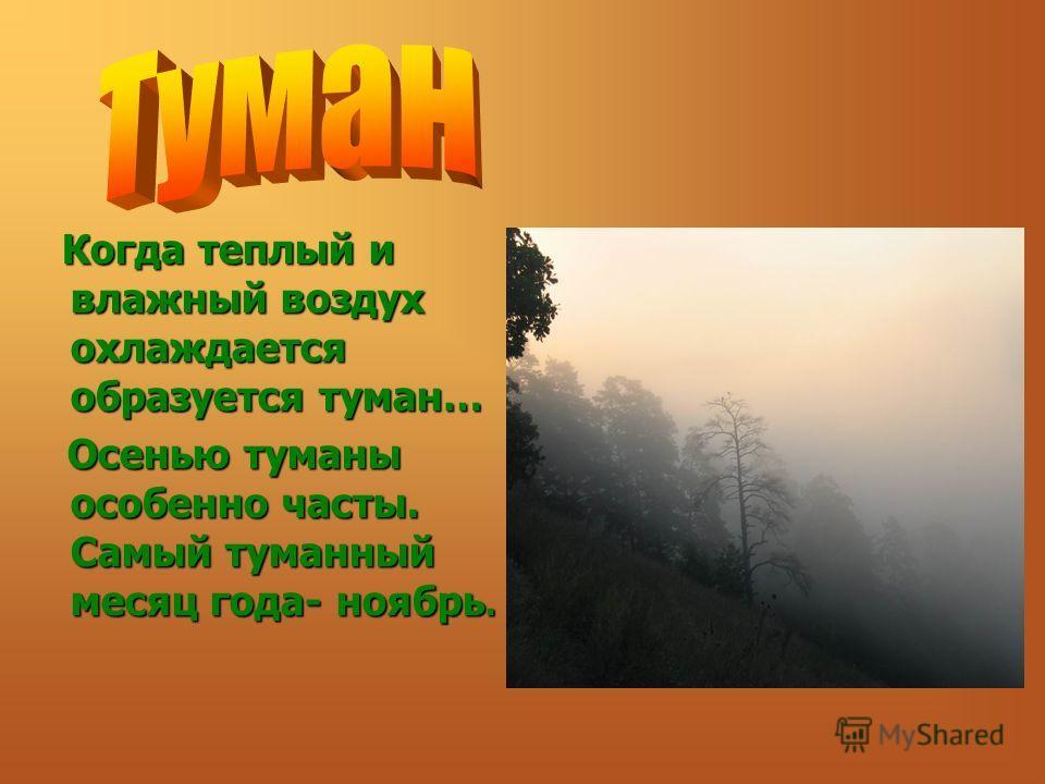 Когда теплый и влажный воздух охлаждается образуется туман… Когда теплый и влажный воздух охлаждается образуется туман… Осенью туманы особенно часты. Самый туманный месяц года- ноябрь. Осенью туманы особенно часты. Самый туманный месяц года- ноябрь.