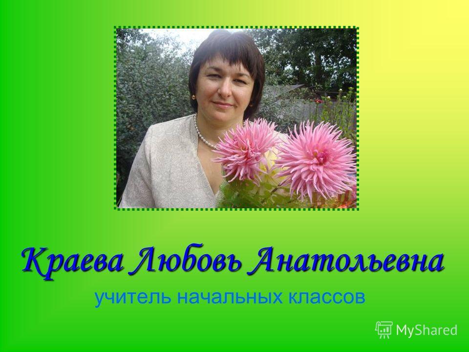 Краева Любовь Анатольевна Краева Любовь Анатольевна учитель начальных классов