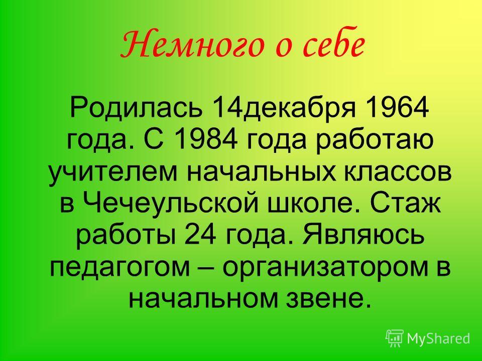 Немного о себе Родилась 14декабря 1964 года. С 1984 года работаю учителем начальных классов в Чечеульской школе. Стаж работы 24 года. Являюсь педагогом – организатором в начальном звене.