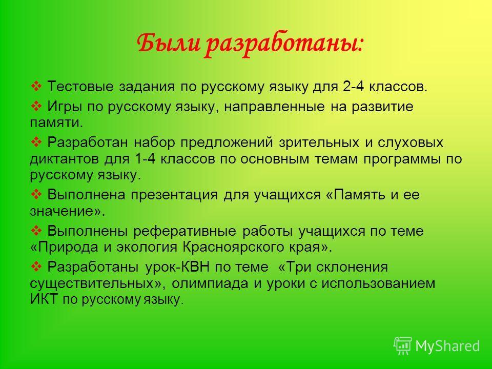 Были разработаны: Тестовые задания по русскому языку для 2-4 классов. Игры по русскому языку, направленные на развитие памяти. Разработан набор предложений зрительных и слуховых диктантов для 1-4 классов по основным темам программы по русскому языку.