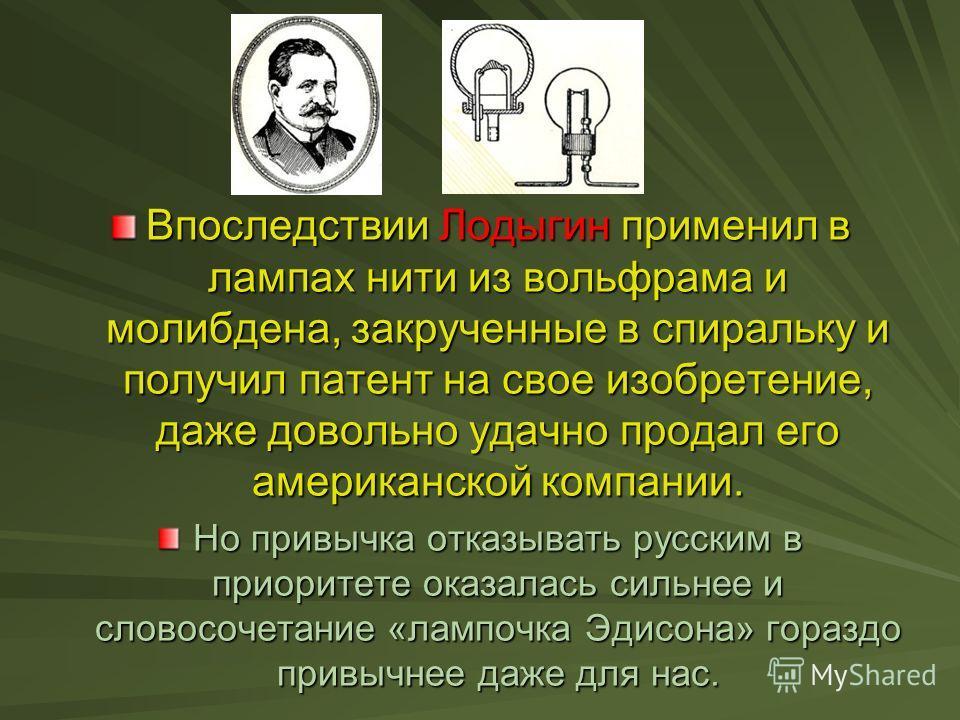 Впоследствии Лодыгин применил в лампах нити из вольфрама и молибдена, закрученные в спиральку и получил патент на свое изобретение, даже довольно удачно продал его американской компании. Но привычка отказывать русским в приоритете оказалась сильнее и