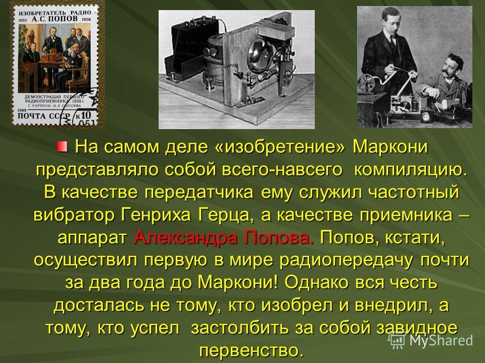 На самом деле «изобретение» Маркони представляло собой всего-навсего компиляцию. В качестве передатчика ему служил частотный вибратор Генриха Герца, а качестве приемника – аппарат Александра Попова. Попов, кстати, осуществил первую в мире радиопереда