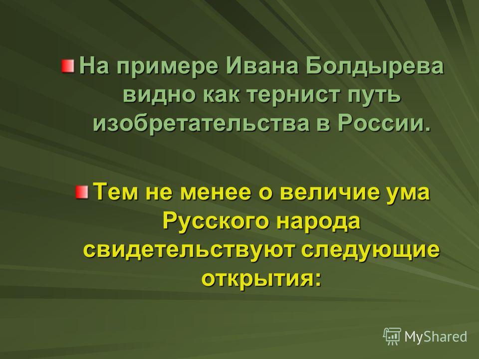 На примере Ивана Болдырева видно как тернист путь изобретательства в России. Тем не менее о величие ума Русского народа свидетельствуют следующие открытия: