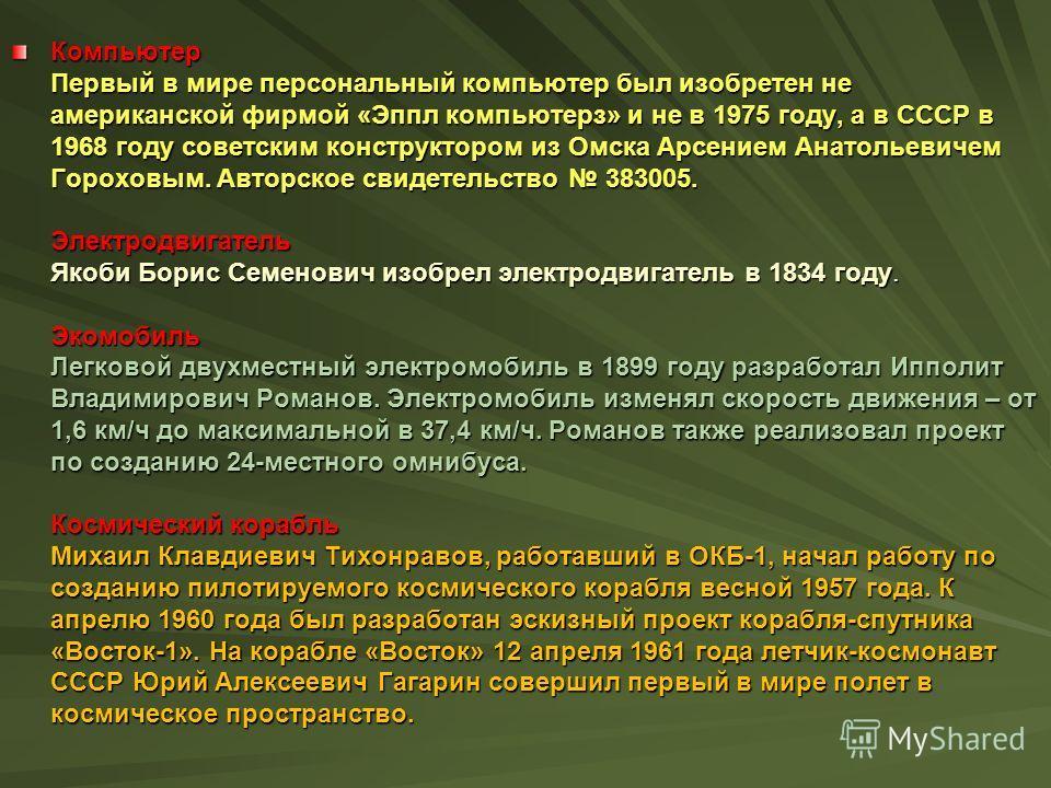 Компьютер Первый в мире персональный компьютер был изобретен не американской фирмой «Эппл компьютерз» и не в 1975 году, а в СССР в 1968 году советским конструктором из Омска Арсением Анатольевичем Гороховым. Авторское свидетельство 383005. Электродви