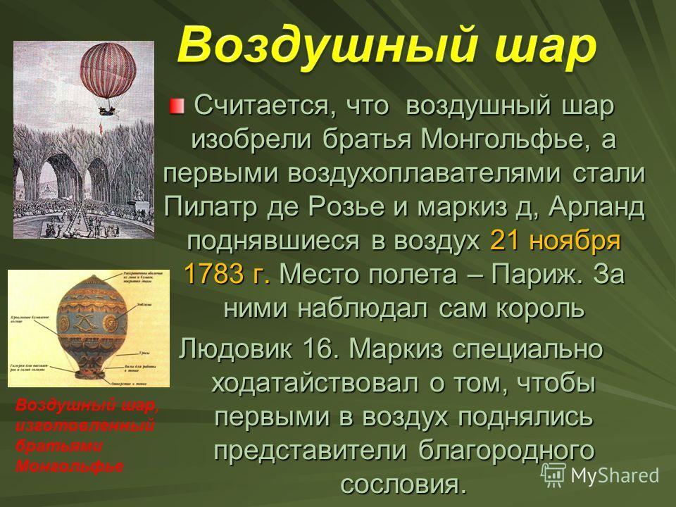 Считается, что воздушный шар изобрели братья Монгольфье, а первыми воздухоплавателями стали Пилатр де Розье и маркиз д, Арланд поднявшиеся в воздух 21 ноября 1783 г. Место полета – Париж. За ними наблюдал сам король Людовик 16. Маркиз специально хода