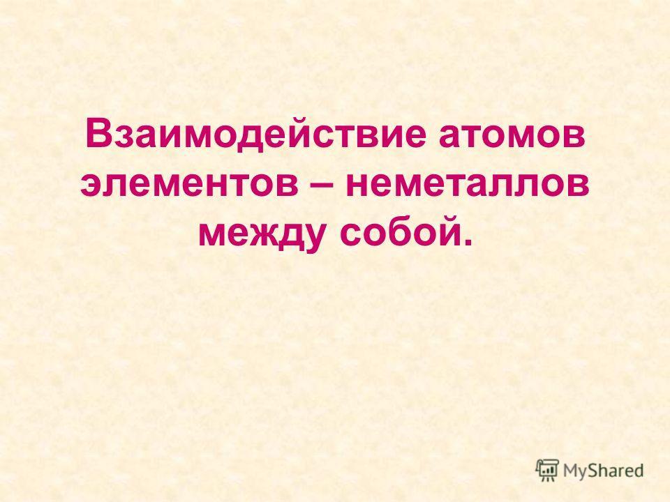 Взаимодействие атомов элементов – неметаллов между собой.