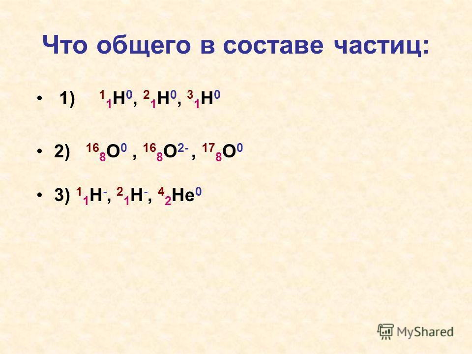 Что общего в составе частиц: 1) 1 1 H 0, 2 1 H 0, 3 1 H 0 2) 16 8 O 0, 16 8 O 2-, 17 8 O 0 3) 1 1 H -, 2 1 H -, 4 2 He 0