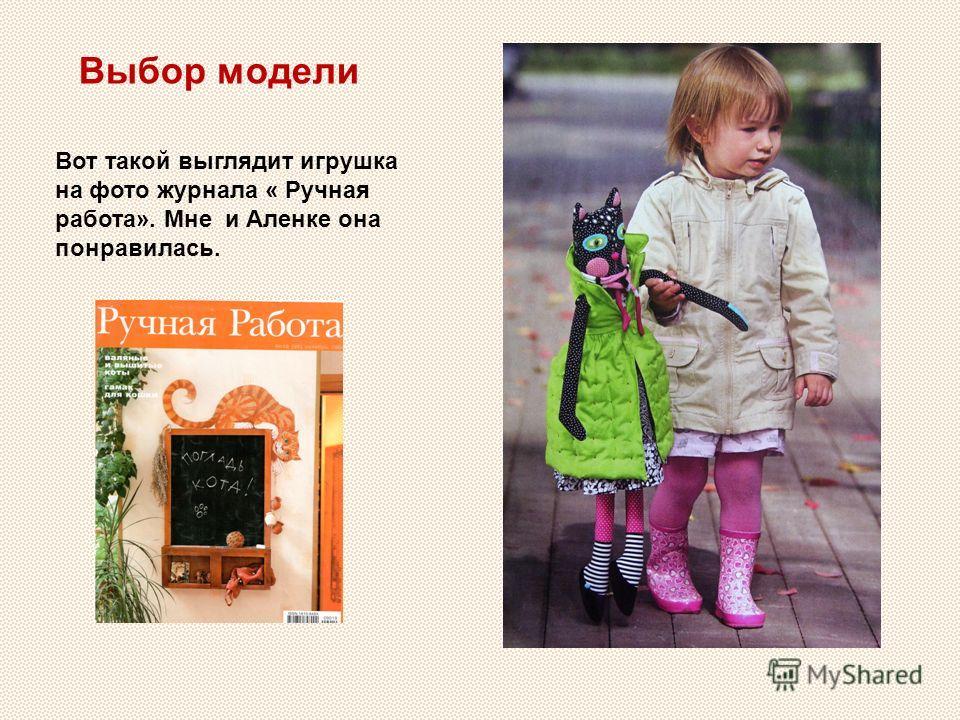 Вот такой выглядит игрушка на фото журнала « Ручная работа». Мне и Аленке она понравилась. Выбор модели
