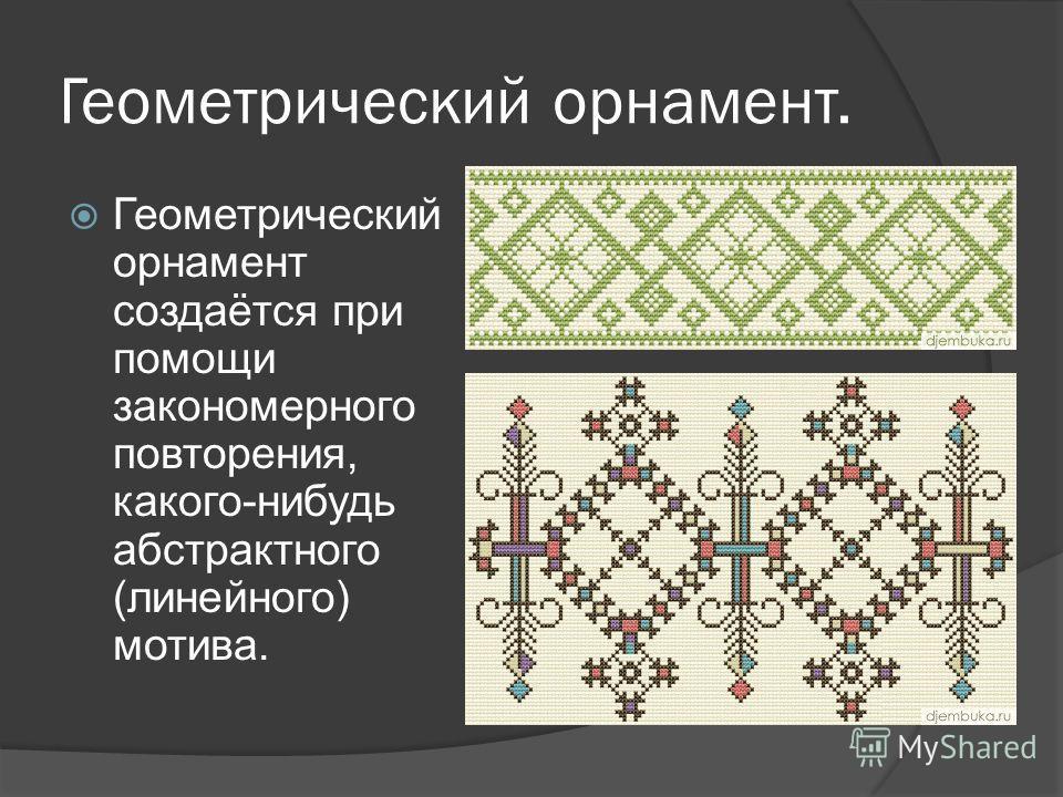 Геометрический орнамент. Геометрический орнамент создаётся при помощи закономерного повторения, какого-нибудь абстрактного (линейного) мотива.
