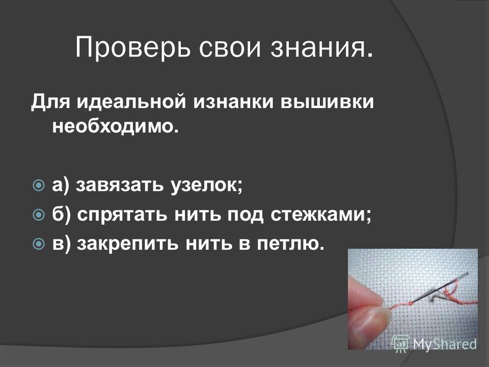 Проверь свои знания. Для идеальной изнанки вышивки необходимо. а) завязать узелок; б) спрятать нить под стежками; в) закрепить нить в петлю.