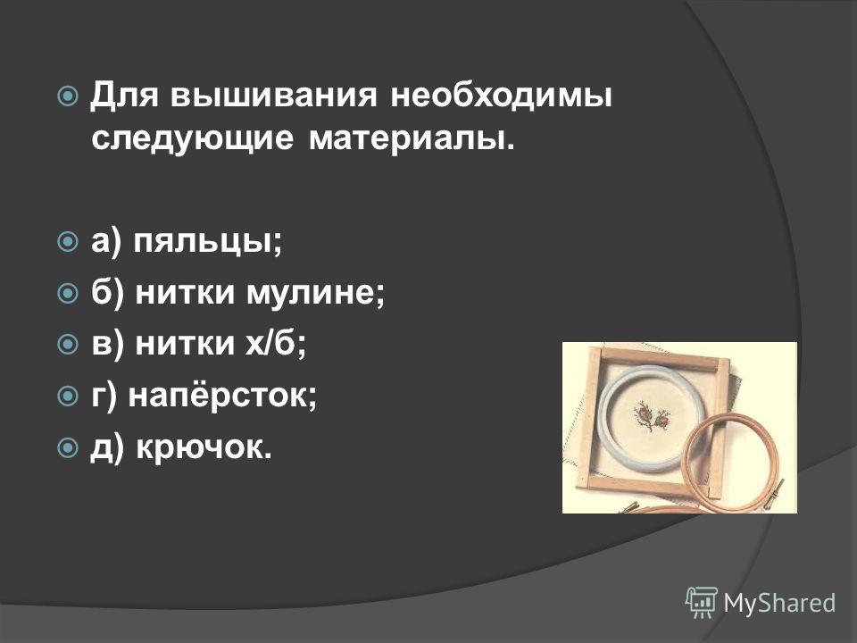 Для вышивания необходимы следующие материалы. а) пяльцы; б) нитки мулине; в) нитки х/б; г) напёрсток; д) крючок.