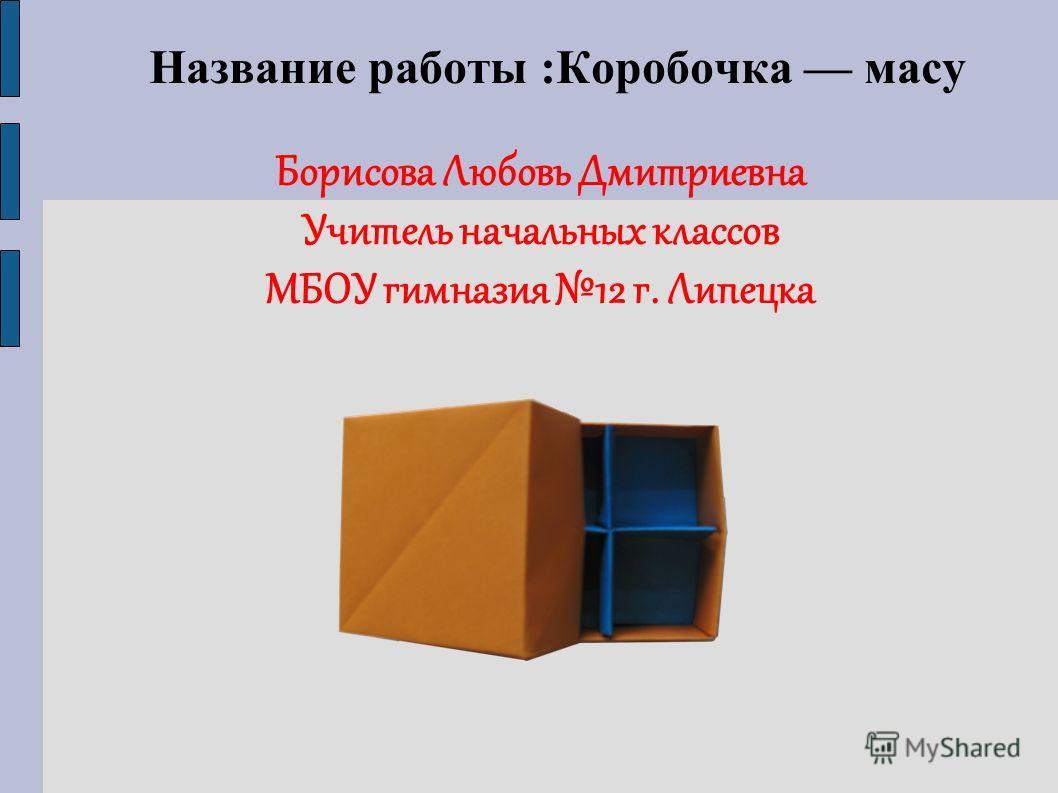 Название работы :Коробочка масу Борисова Любовь Дмитриевна Учитель начальных классов МБОУ гимназия 12 г. Липецка