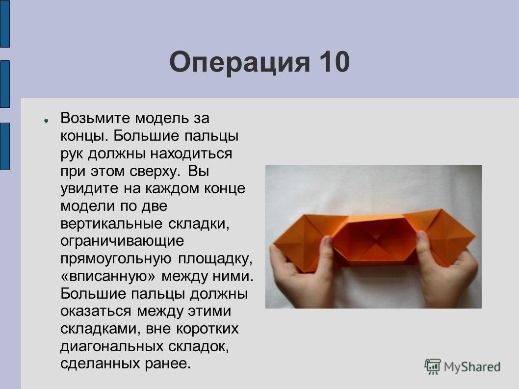 Операция 10 Возьмите модель за концы. Большие пальцы рук должны находиться при этом сверху. Вы увидите на каждом конце модели по две вертикальные складки, ограничивающие прямоугольную площадку, «вписанную» между ними. Большие пальцы должны оказаться
