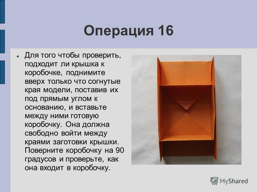 Операция 16 Для того чтобы проверить, подходит ли крышка к коробочке, поднимите вверх только что согнутые края модели, поставив их под прямым углом к основанию, и вставьте между ними готовую коробочку. Она должна свободно войти между краями заготовки