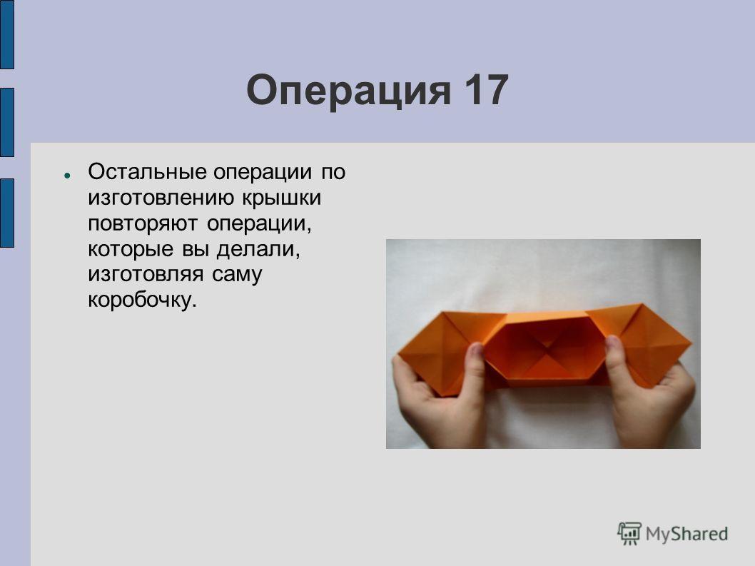 Операция 17 Остальные операции по изготовлению крышки повторяют операции, которые вы делали, изготовляя саму коробочку.