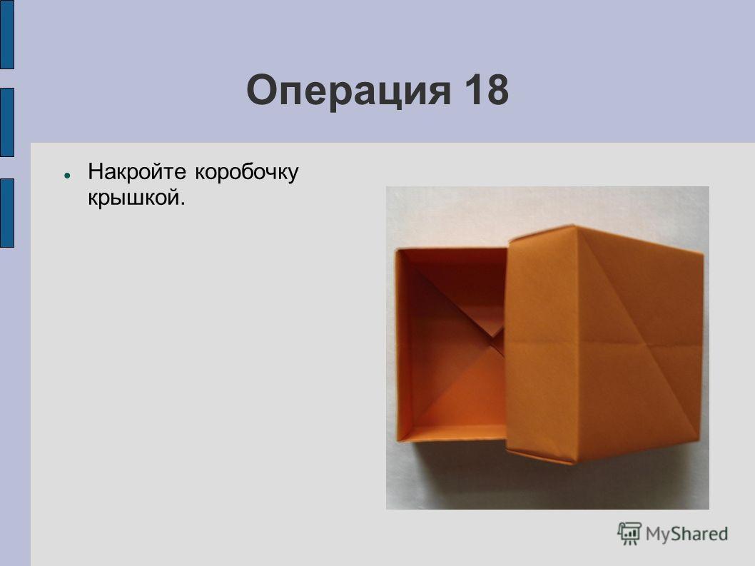 Операция 18 Накройте коробочку крышкой.