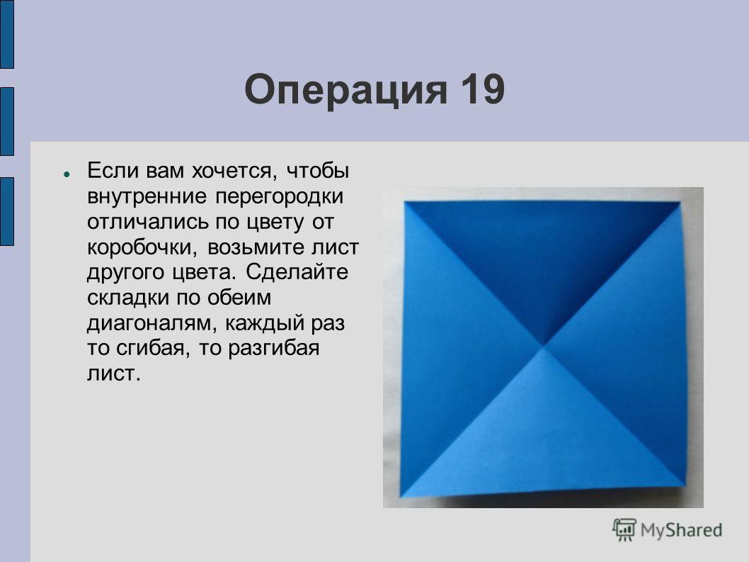 Операция 19 Если вам хочется, чтобы внутренние перегородки отличались по цвету от коробочки, возьмите лист другого цвета. Сделайте складки по обеим диагоналям, каждый раз то сгибая, то разгибая лист.