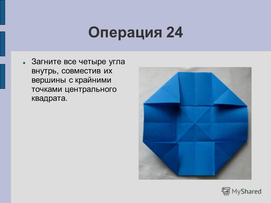 Операция 24 Загните все четыре угла внутрь, совместив их вершины с крайними точками центрального квадрата.