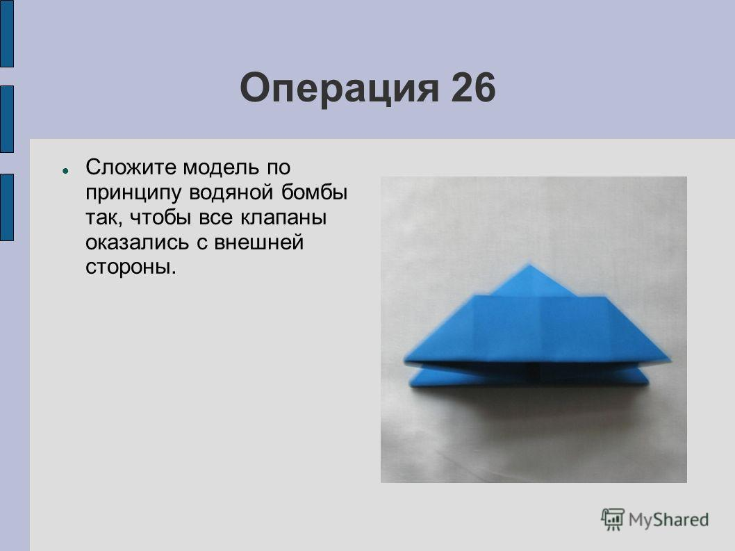 Операция 26 Сложите модель по принципу водяной бомбы так, чтобы все клапаны оказались с внешней стороны.