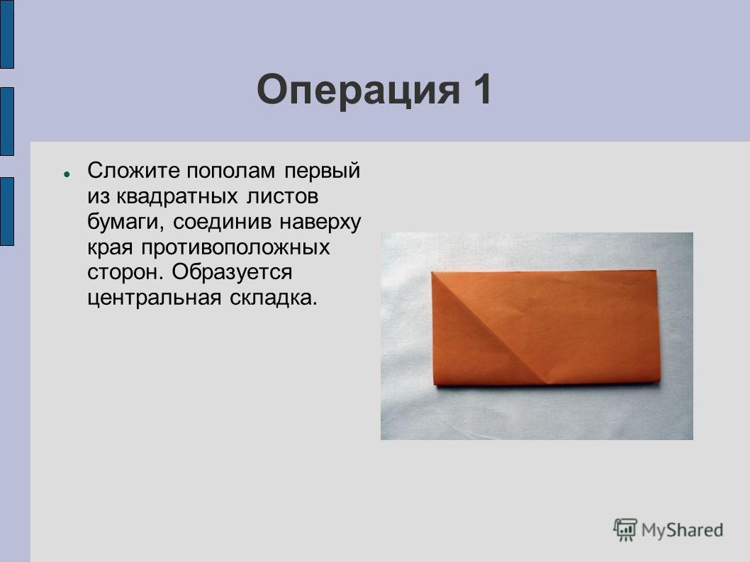 Операция 1 Сложите пополам первый из квадратных листов бумаги, соединив наверху края противоположных сторон. Образуется центральная складка.