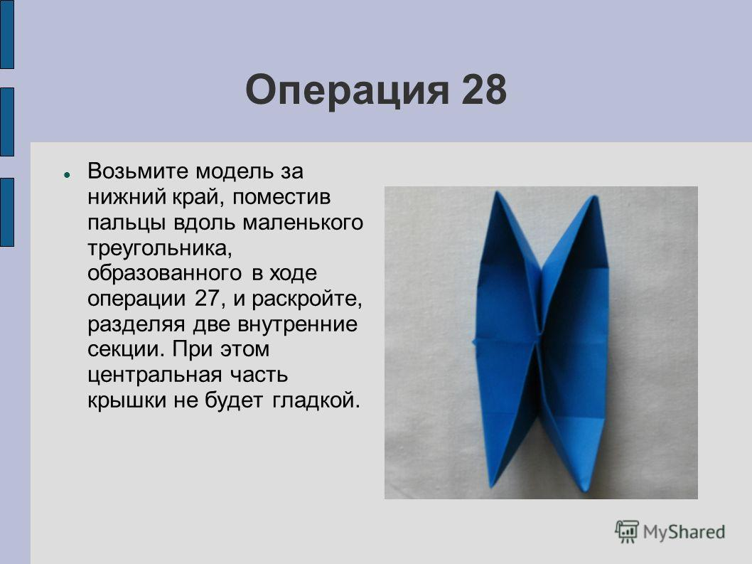 Операция 28 Возьмите модель за нижний край, поместив пальцы вдоль маленького треугольника, образованного в ходе операции 27, и раскройте, разделяя две внутренние секции. При этом центральная часть крышки не будет гладкой.