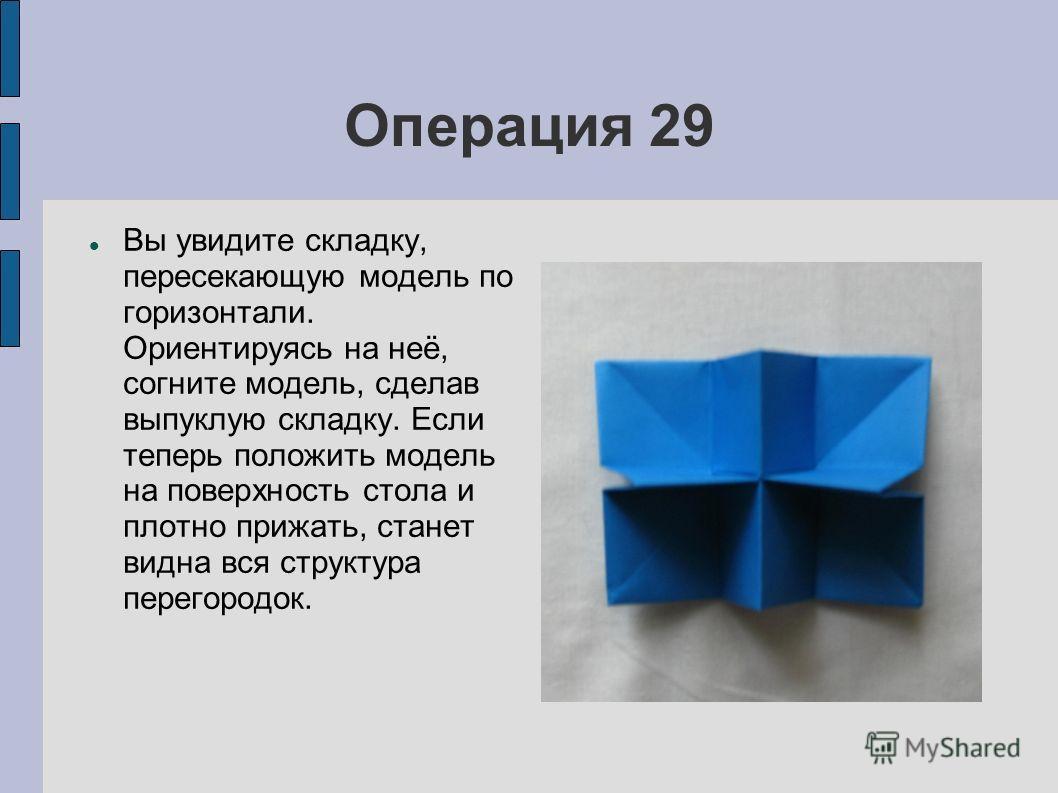 Операция 29 Вы увидите складку, пересекающую модель по горизонтали. Ориентируясь на неё, согните модель, сделав выпуклую складку. Если теперь положить модель на поверхность стола и плотно прижать, станет видна вся структура перегородок.