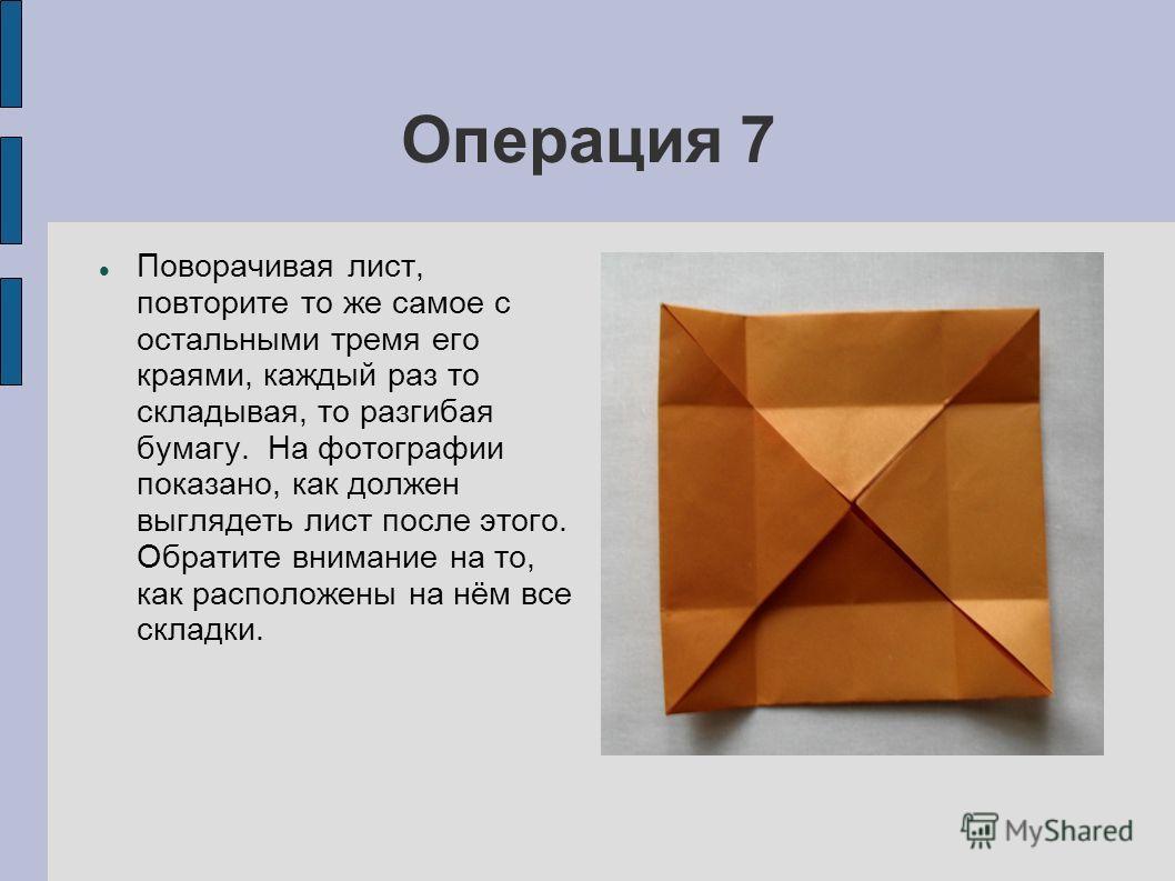 Операция 7 Поворачивая лист, повторите то же самое с остальными тремя его краями, каждый раз то складывая, то разгибая бумагу. На фотографии показано, как должен выглядеть лист после этого. Обратите внимание на то, как расположены на нём все складки.