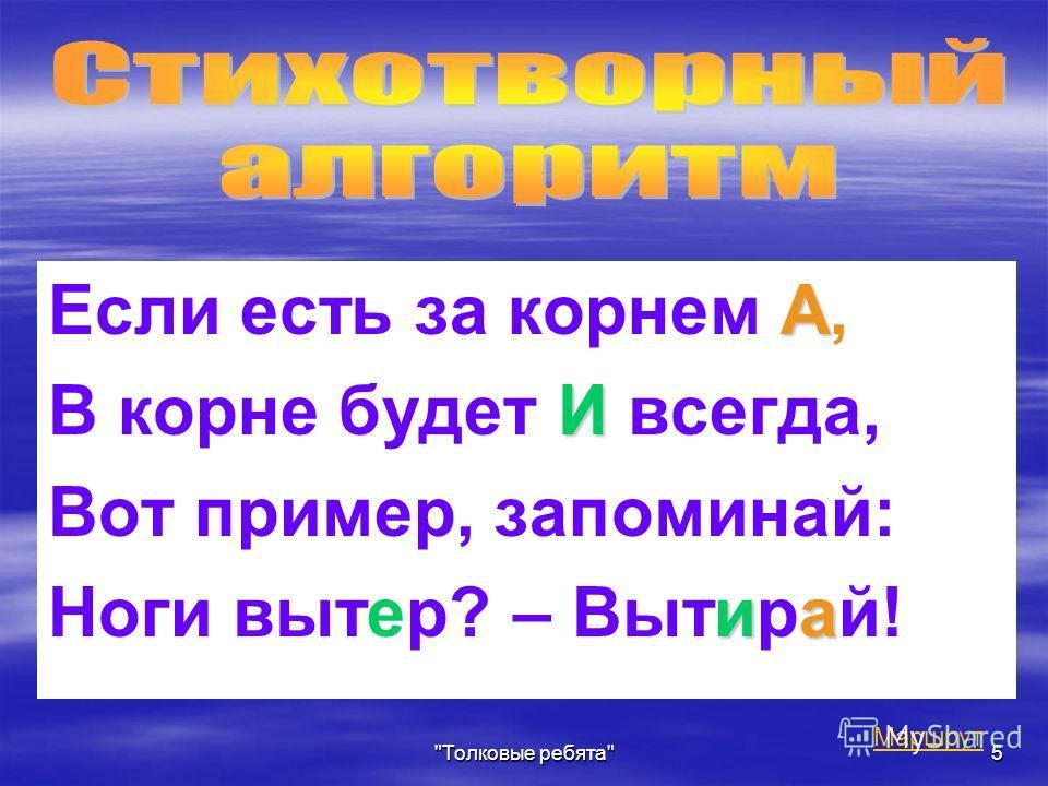 Толковые ребята5 А Если есть за корнем А, И В корне будет И всегда, Вот пример, запоминай: иа Ноги вытер? – Вытирай! Маршрут
