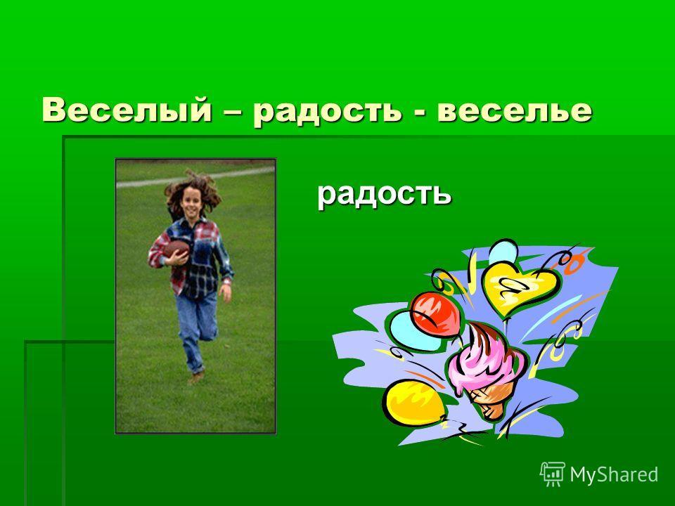 Веселый – радость - веселье радость радость